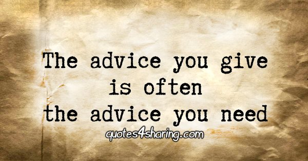 The advice you give is often the advice you need