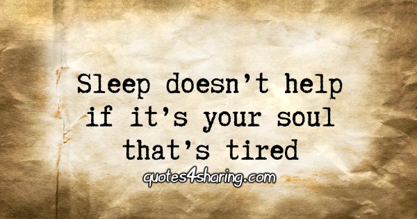 Sleep doesn't help if it's your soul that's tired