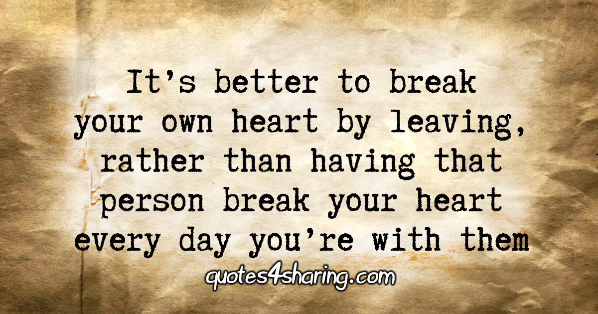 It's better to break your own heart by leaving, rather than having that person break your heart every day you're with them