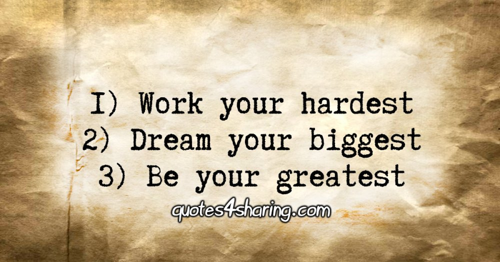 1) Work your hardest 2) Dream your biggest 3) Be your greatest