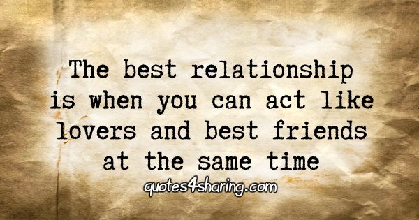 The best relationship is when you can act like lovers and best friends at the same time
