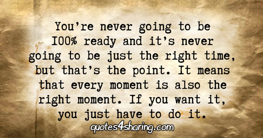 You're never going to be 100% ready and it's never going to be just the right time, but that's the point. It means that every moment is also the right moment. If you want it, you just have to do it