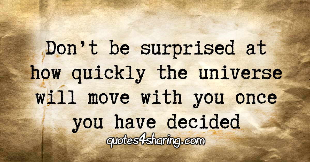 Don't be surprised at how quickly the universe will move with you once you have decided