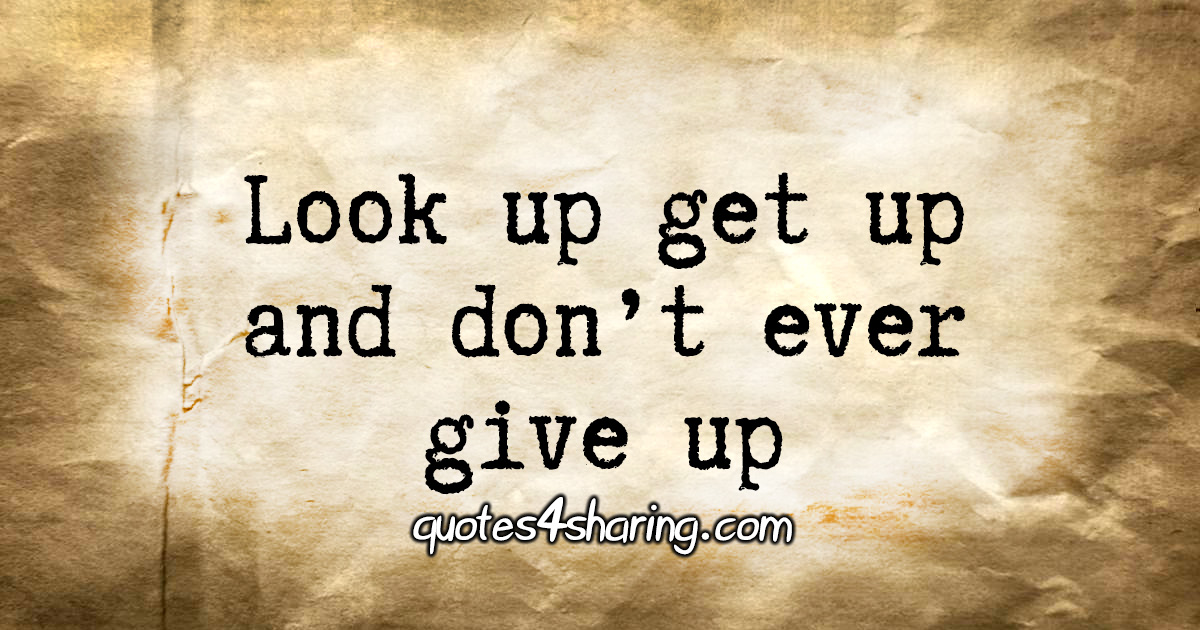 Look up get up and don't ever give up