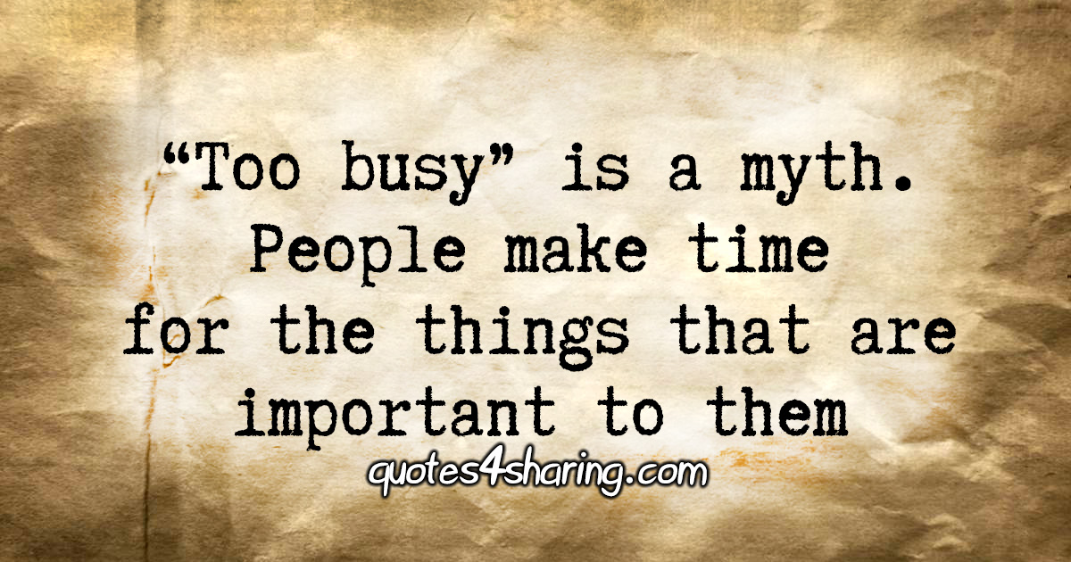 """Too busy"" is a myth. People make time for the things that are important to them"