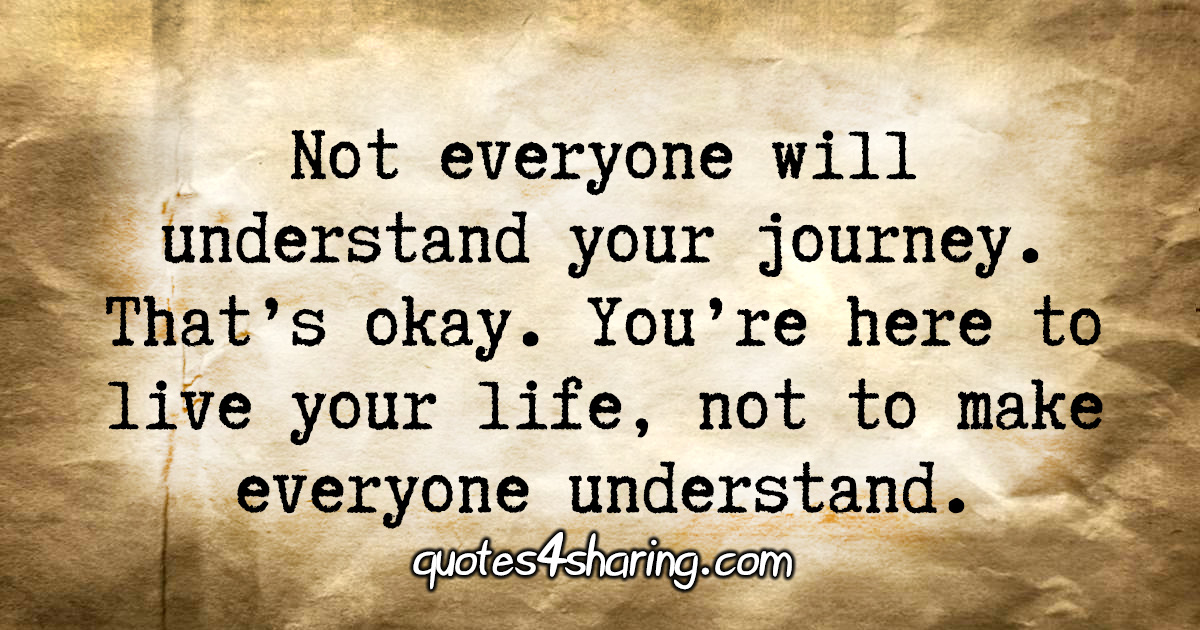 Not everyone will understand your journey. That's okay. You're here to live your life, not to make everyone understand