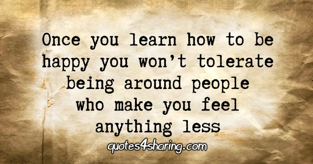 Once you learn how to be happy you won't tolerate being around people who make you feel anything less