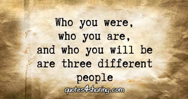 Who you were, who you are, and who you will be are three different people