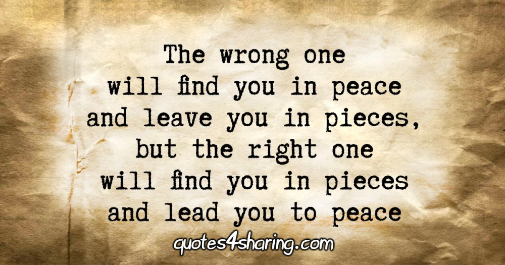 The wrong one will find you in peace, and leave you in pieces, but the right one will find you in pieces and lead you to peace