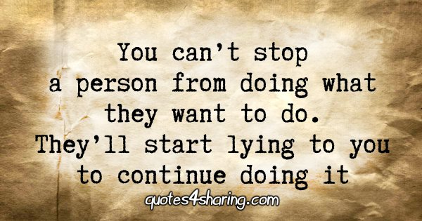 You can't stop a person from doing what they want to do. They'll start lying to you to continue doing it