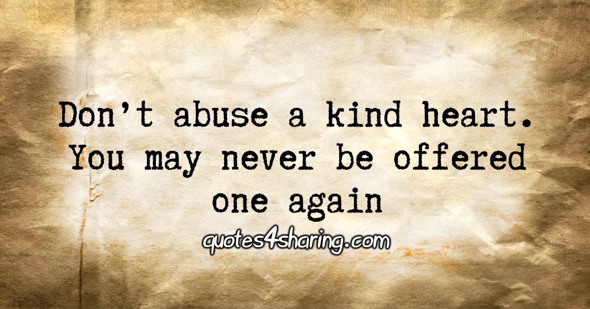 Don't abuse a kind heart. You may never be offered one again
