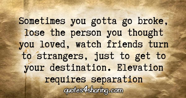 Sometimes you gotta go broke, lose the person you thought you loved, watch friends turn to strangers, just to get to your destination. Elevation requires separation