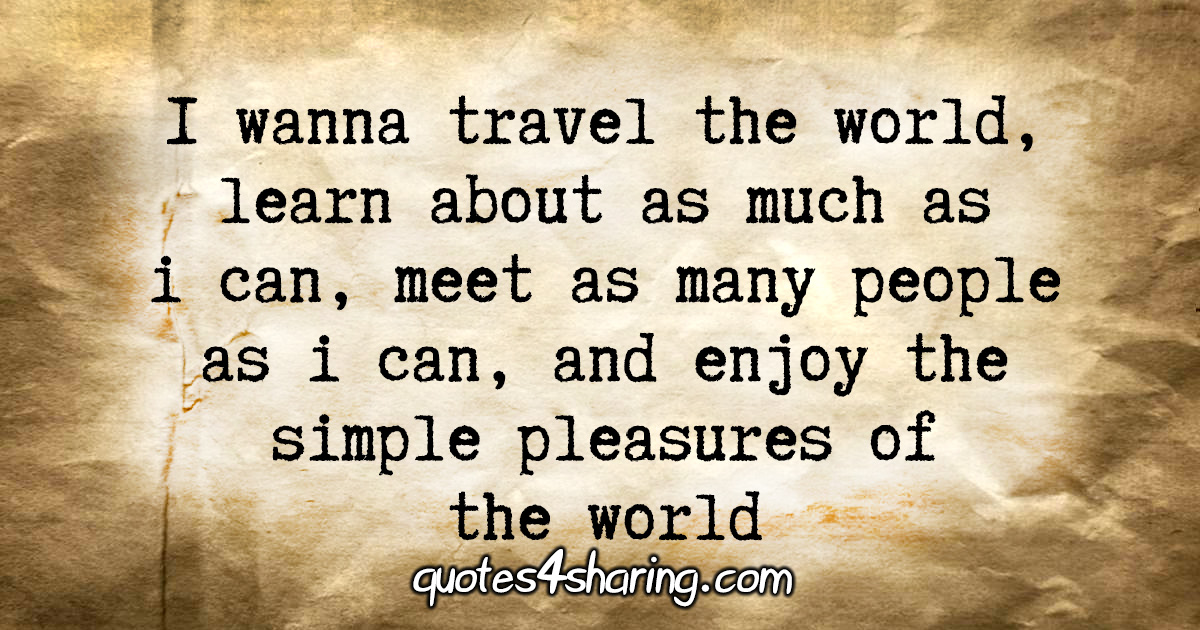 I wanna travel the world, learn about as much as i can, meet as many people as i can, and enjoy the simple pleasures of the world
