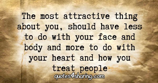 The most attractive thing about you, should have less to do with your face and body and more to do with your heart and how you treat people