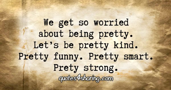 We get worried about being pretty. Let's be pretty kind. Pretty funny. Pretty smart. Prety strong.