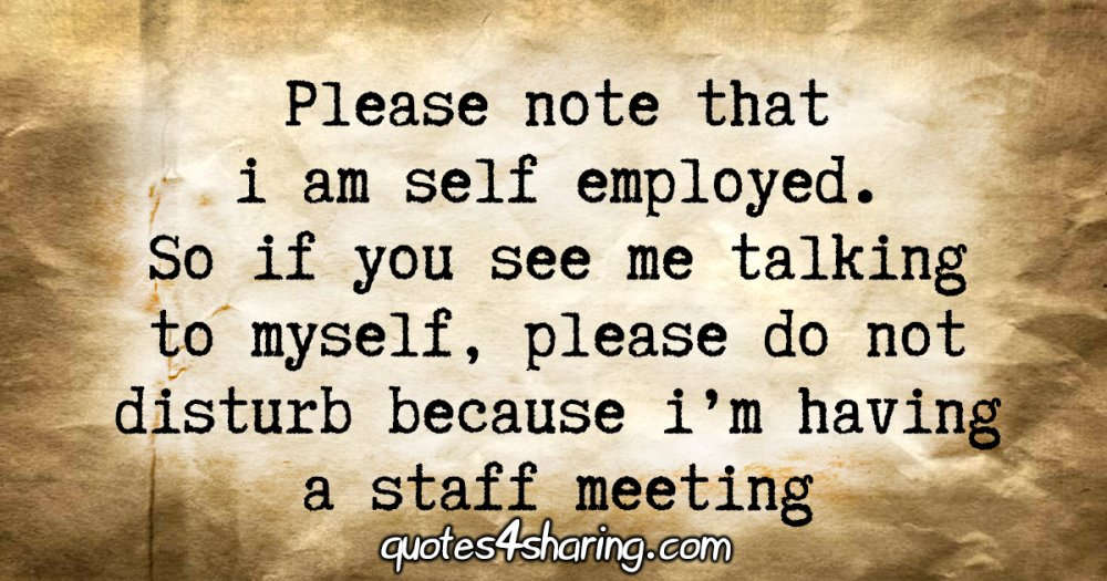 Please note that i am self employed. So if you see me talking to myself, please do not disturb because i'm having a staff meeting