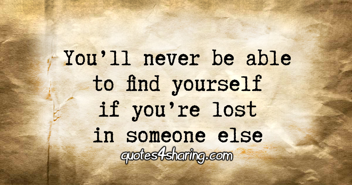 You'll never be able to find yourself if you're lost in someone else.