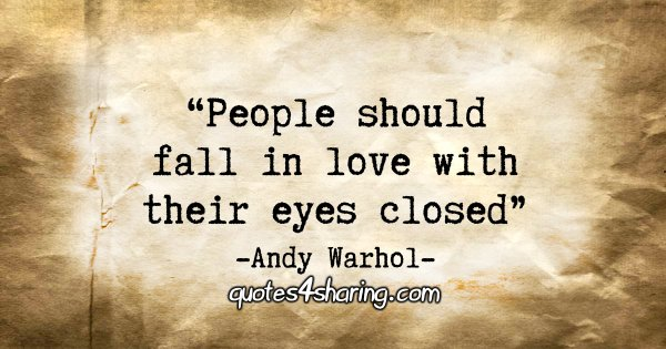 """People should fall in love with their eyes closed."" - Andy Warhol"