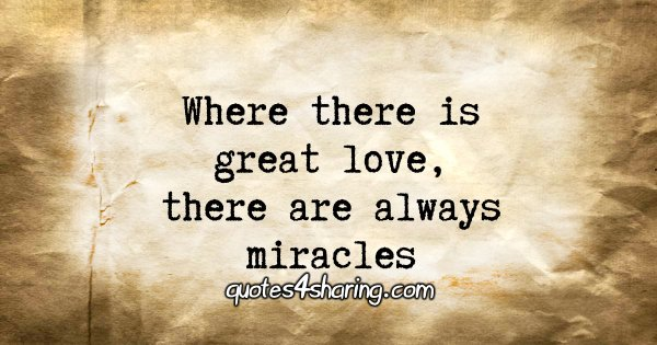 Where there is great love, there are always miracles.