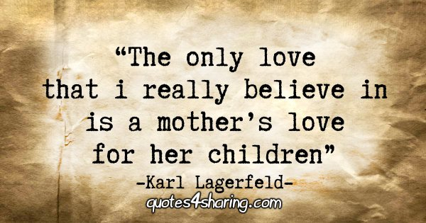 """The only love that I really believe in is a mother's love for her children."""