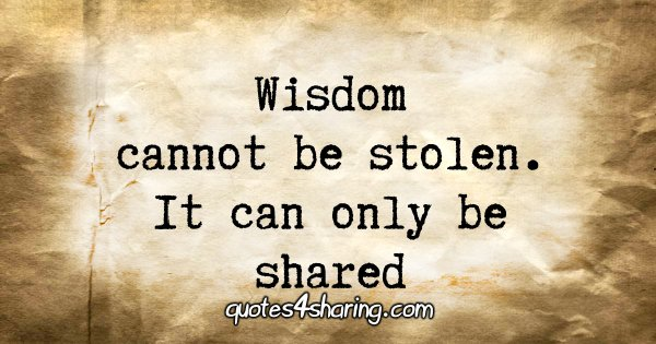Wisdom cannot be stolen. It can only be shared