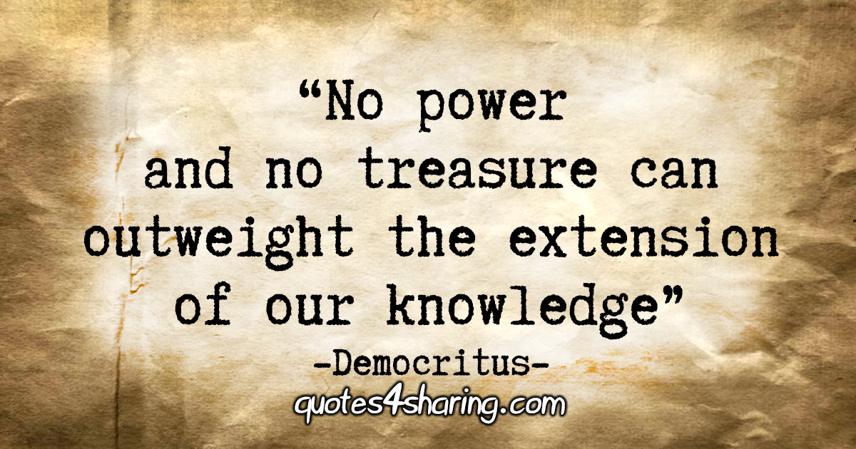 """No power and no treasure can outweigh the extension of our knowledge."" - Democritus"