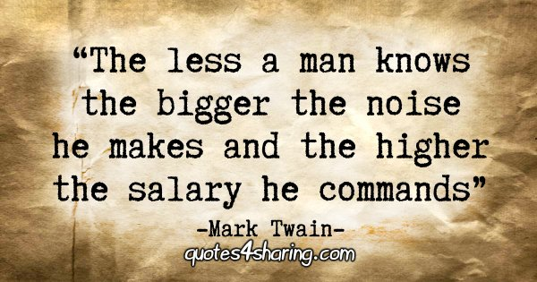 """The less a man knows the bigger the noise he makes and the higher the salary he commands."" - Mark Twain"
