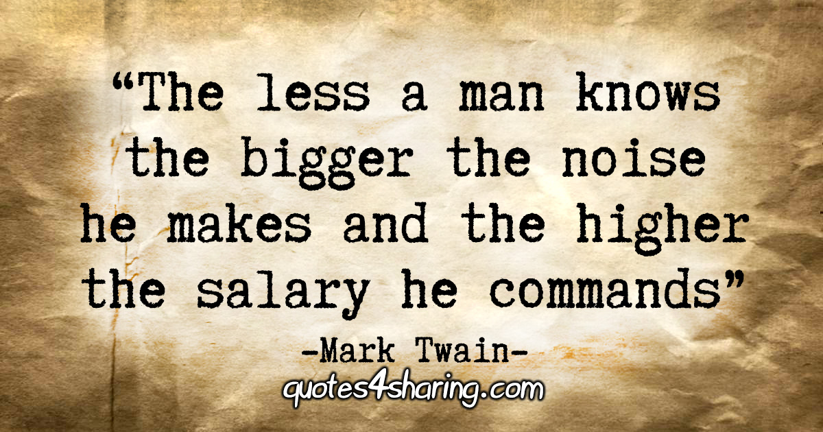 """""""The less a man knows the bigger the noise he makes and the higher the salary he commands."""" - Mark Twain"""