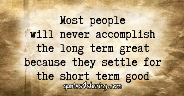 Most people will never accomplish the long term great because they settle for the short term good