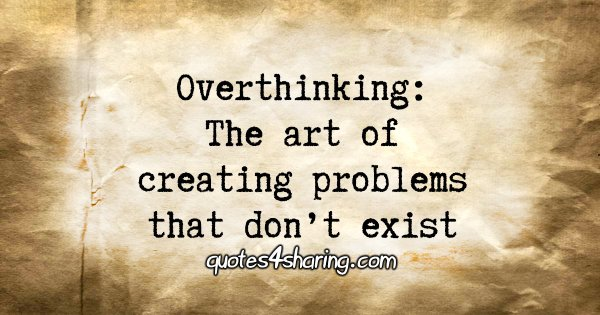 Overthinking: The art of creating problems that don't exist
