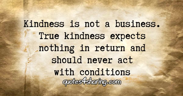 Kindness is not a business. True kindness expects nothing in return and should never act with conditions.