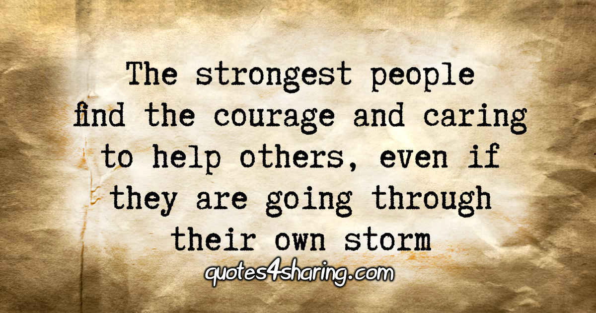 The strongest people find the courage and caring to help others, even if they are going through their own storm.