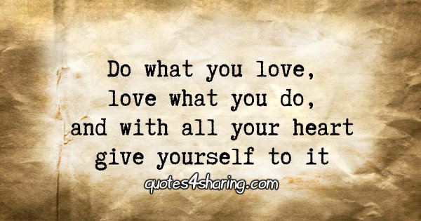 Do what you love, love what you do, and with all your heart give yourself to it.