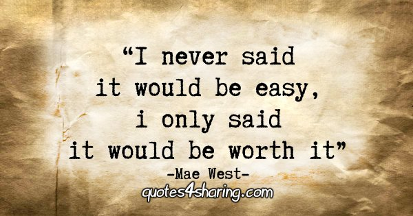 """I never said it would be easy, I only said it would be worth it."" - Mae West"