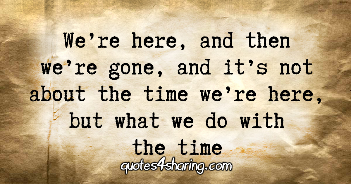 We're here, and then we're gone, and it's not about the time we're here, but what we do with the time.