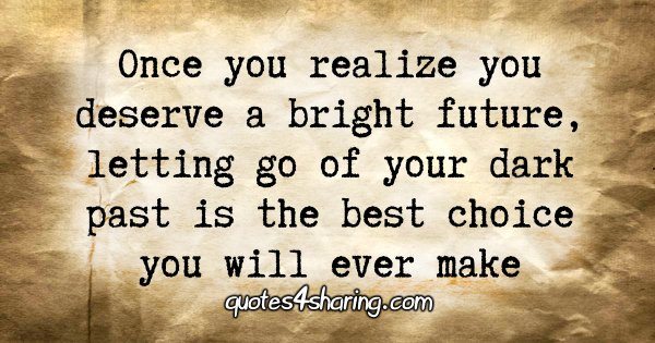 Once you realize you deserve a bright future, letting go of your dark past is the best choice you will ever make