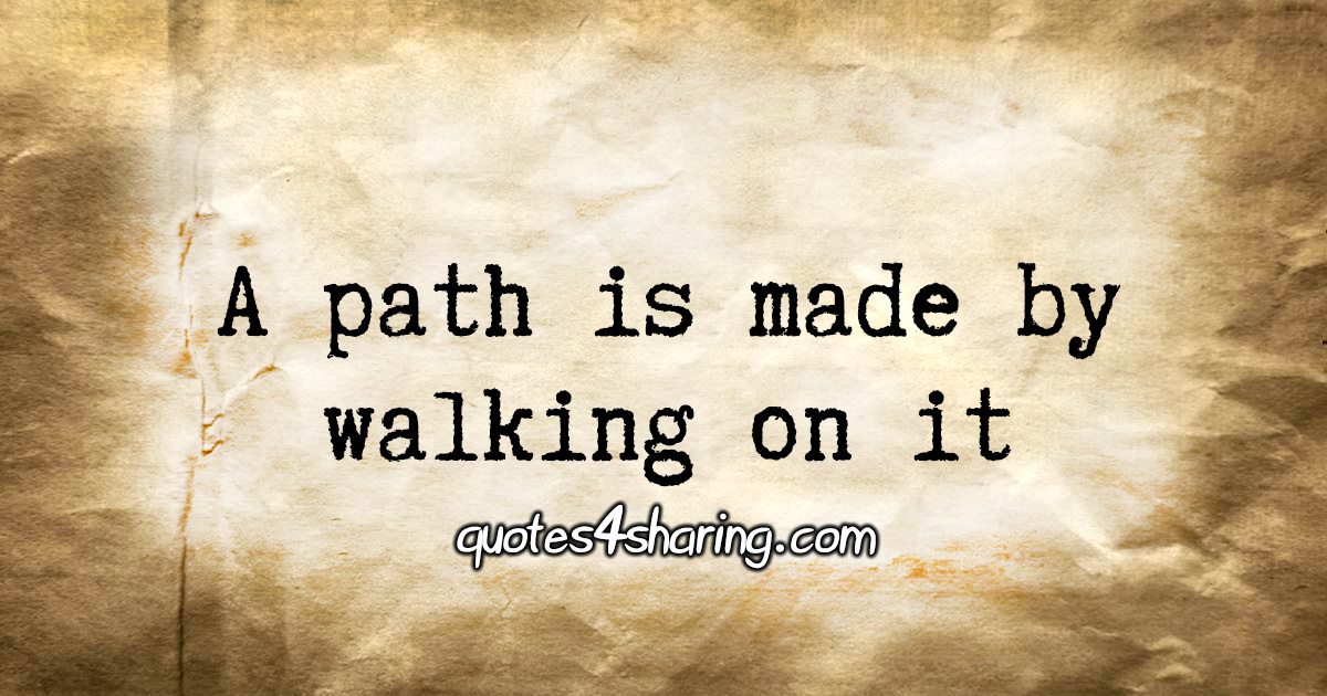 A path is made by walking on it
