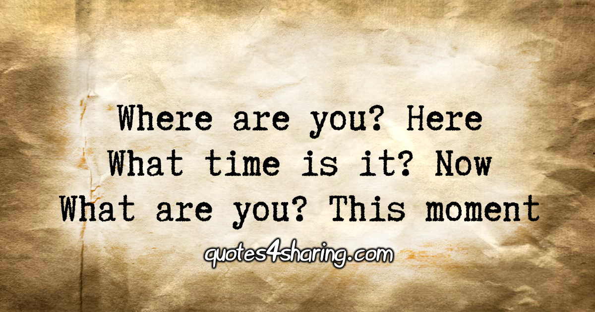 Where are you? Here What time is it? Now What are you? This moment.