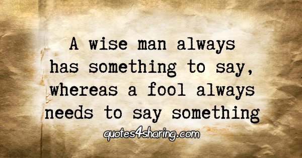 A wise man always has something to say, whereas a fool always needs to say something