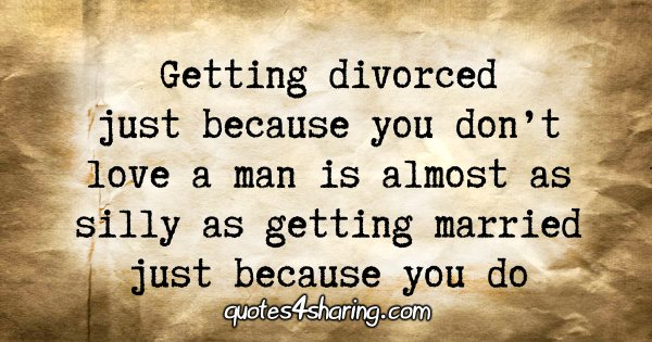 Getting divorced just because you don't love a man is almost as silly as getting married just because you do