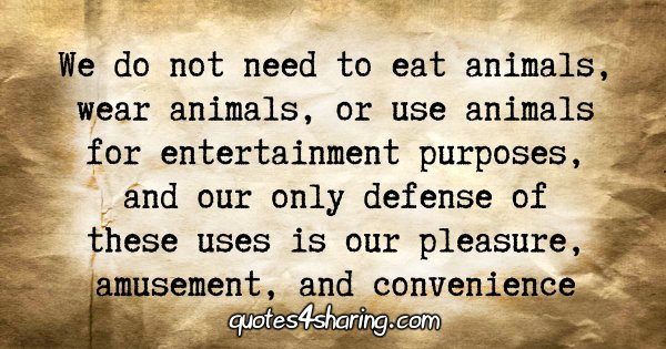 We do not need to eat animals, wear animals, or use animals for entertainment purposes, and our only defense of these uses is our pleasure, amusement, and convenience