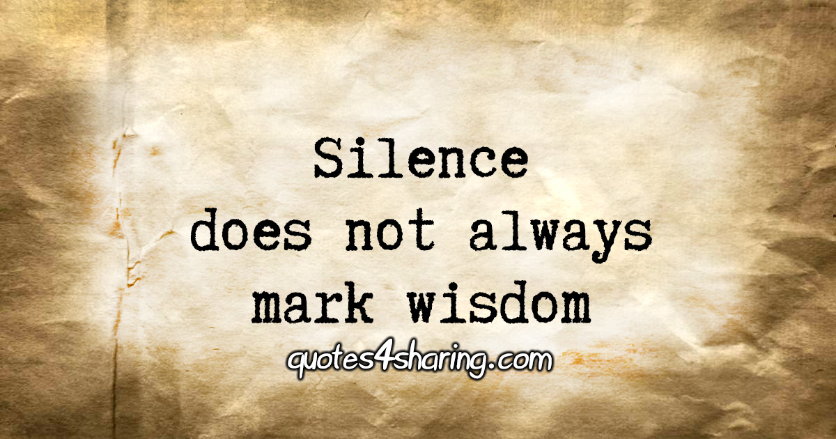 Silence does not always mark wisdom