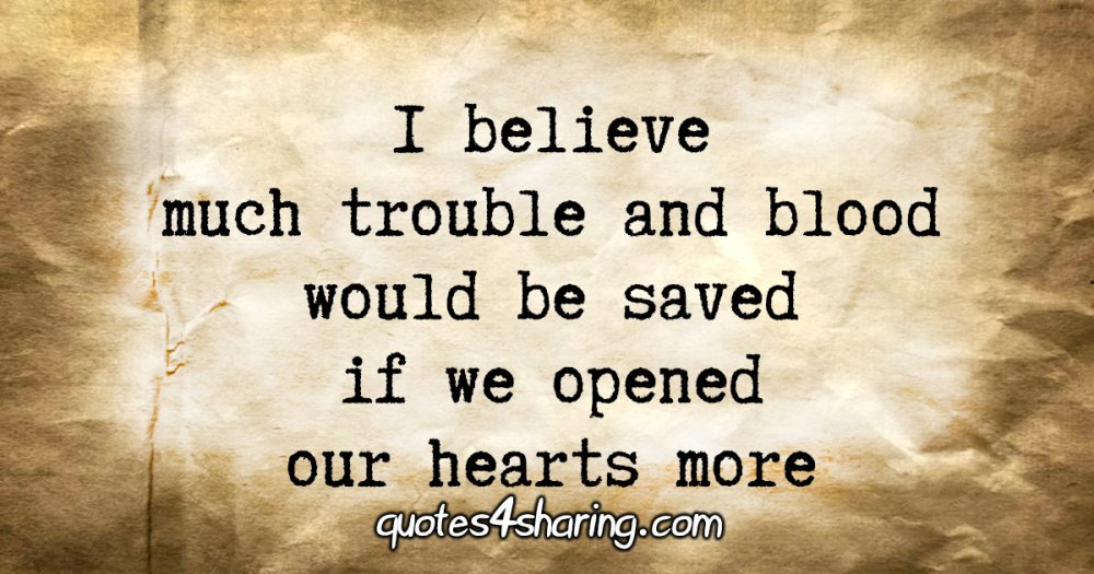 I believe much trouble and blood would be saved if we opened our hearts more