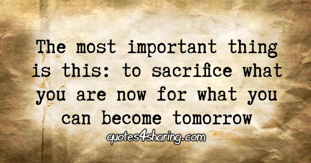 The most important thing is this: to sacrifice what you are now for what you can become tomorrow