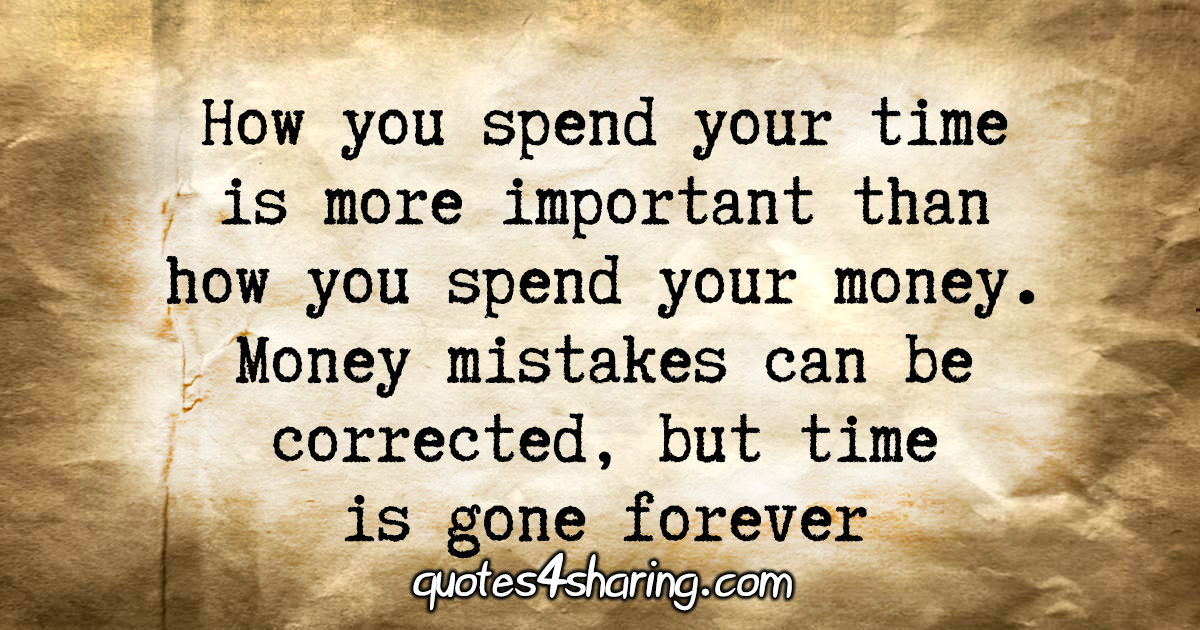How you spend your time is more important than how you spend your money. Money mistakes can be corrected, but time is gone forever