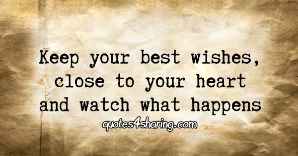 Keep your best wishes, close to your heart and watch what happens