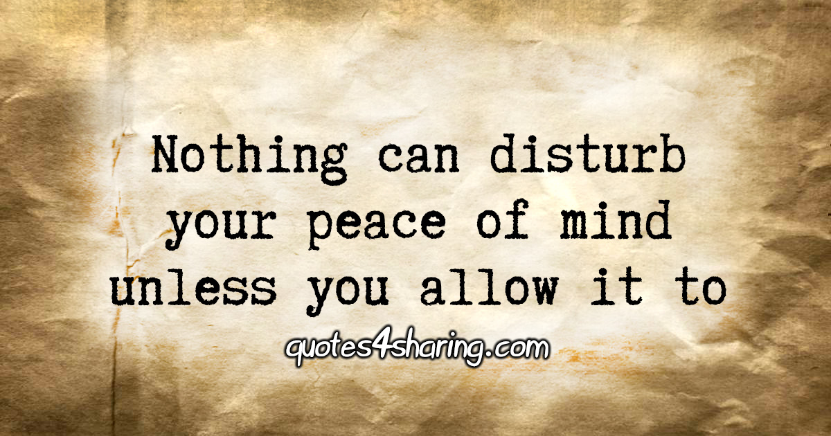 Nothing can disturb your peace of mind unless you allow it to