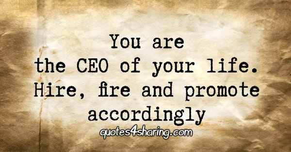 You are the CEO of your life. Hire, fire and promote accordingly