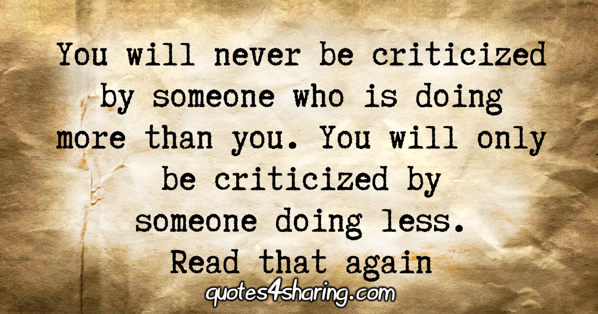 You will never be criticized by someone who is doing more than you. You will only be criticized by someone doing less. Read that again