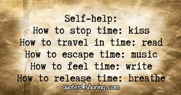 Self-help. How to stop time: kiss. How to travel in time: read. How to escape time: music. How to feel time: write. How to release time: breathe
